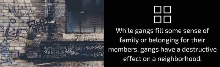While gangs fill some sense of family or belonging for their members, gangs have a destructive effect on a neighborhood.