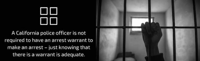 A California police officer is not required to have an arrest warrant to make an arrest - just knowing that there is a warrant is adequate.